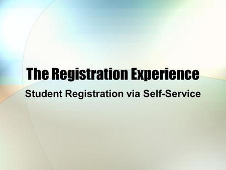 The Registration Experience Student Registration via Self-Service.