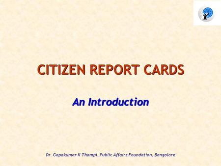 Dr. Gopakumar K Thampi, Public Affairs Foundation, Bangalore CITIZEN REPORT CARDS An Introduction.
