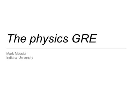 The physics GRE Mark Messier Indiana University. Resources on the web General information and Physics Test Practice Book: