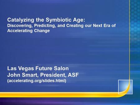 Catalyzing the Symbiotic Age: Discovering, Predicting, and Creating our Next Era <strong>of</strong> Accelerating Change Las Vegas Future Salon John Smart, President, ASF.
