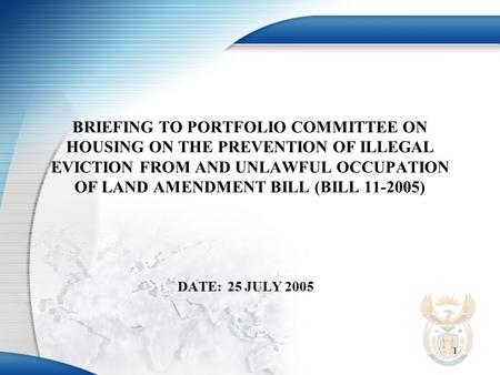 1 BRIEFING TO PORTFOLIO COMMITTEE ON HOUSING ON THE PREVENTION OF ILLEGAL EVICTION FROM AND UNLAWFUL OCCUPATION OF LAND AMENDMENT BILL (BILL 11-2005) DATE:25.