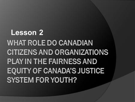 Lesson 2. What are we looking for in this section?  The roles and responsibilities of citizen's in the justice system including jurors, advocates and.