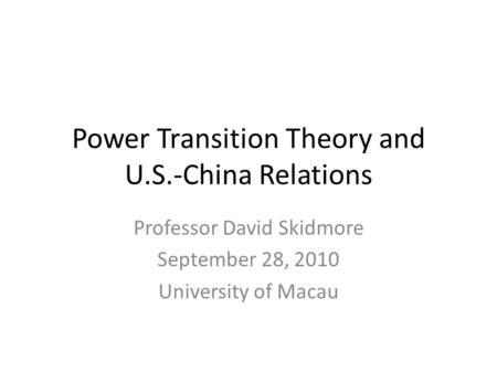 Power Transition Theory and U.S.-China Relations Professor David Skidmore September 28, 2010 University of Macau.