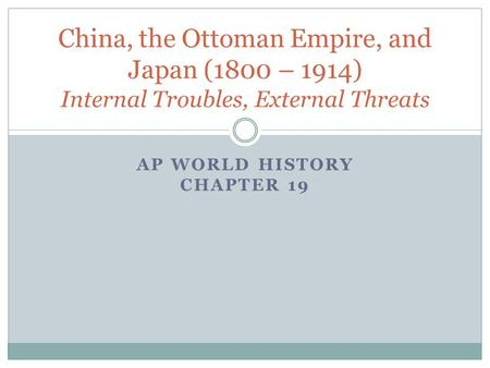 AP WORLD HISTORY CHAPTER 19 China, the Ottoman Empire, and Japan (1800 – 1914) Internal Troubles, External Threats.