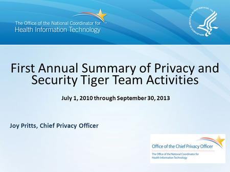 First Annual Summary of Privacy and Security Tiger Team Activities July 1, 2010 through September 30, 2013 Joy Pritts, Chief Privacy Officer.
