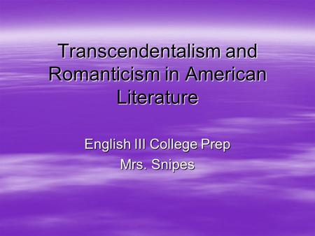 Transcendentalism and Romanticism in American Literature English III College Prep Mrs. Snipes.