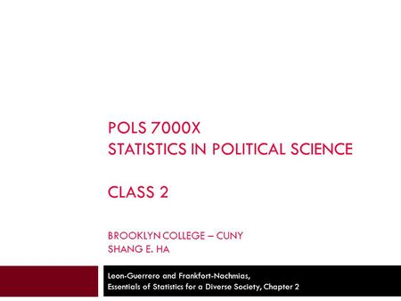 POLS 7000X STATISTICS IN POLITICAL SCIENCE CLASS 2 BROOKLYN COLLEGE – CUNY SHANG E. HA Leon-Guerrero and Frankfort-Nachmias, Essentials of Statistics for.