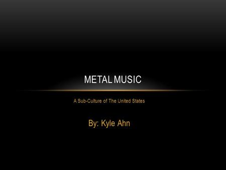 A Sub-Culture of The United States By: Kyle Ahn METAL MUSIC.