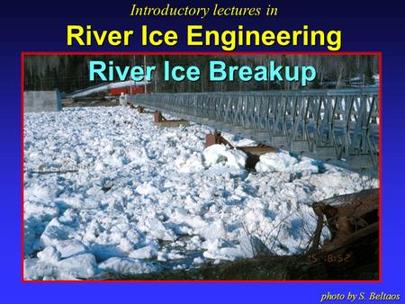 River Ice Breakup Introductory lectures in River Ice Engineering Introductory lectures in River Ice Engineering photo by S. Beltaos.