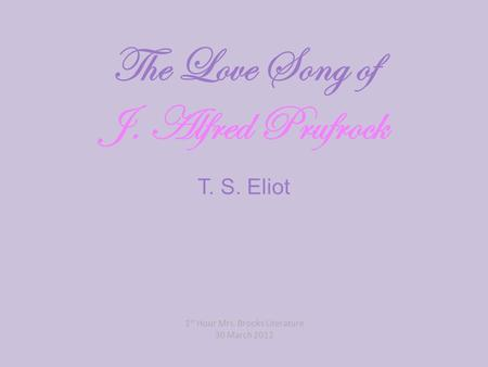 The Love Song of J. Alfred Prufrock T. S. Eliot 1 st Hour Mrs. Brooks Literature 30 March 2012.