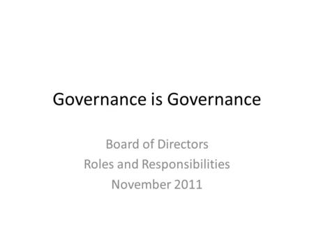 Governance is Governance Board of Directors Roles and Responsibilities November 2011.