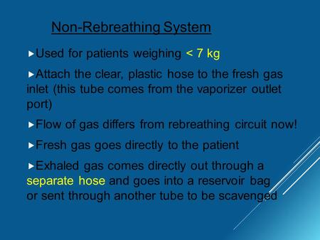 Non-Rebreathing System  Used for patients weighing < 7 kg  Attach the clear, plastic hose to the fresh gas inlet (this tube comes from the vaporizer.