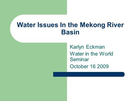 Water Issues In the Mekong River Basin Karlyn Eckman Water in the World Seminar October 16 2009.