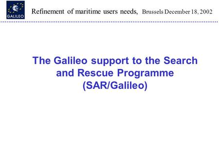 Refinement of maritime users needs, Brussels December 18, 2002 The Galileo support to the Search and Rescue Programme (SAR/Galileo)