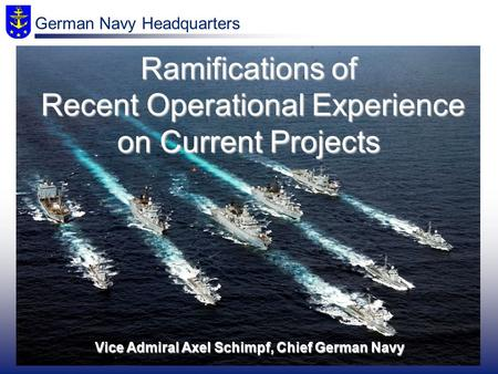 Vice Admiral Axel Schimpf, Chief German Navy Ramifications of Recent Operational Experience on Current Projects German Navy Headquarters.