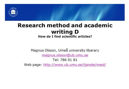 Research method and academic writing D How do I find scientific articles? Magnus Olsson, Umeå university libarary Tel: 786 91 81.