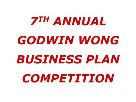 7 TH ANNUAL GODWIN WONG BUSINESS PLAN COMPETITION.