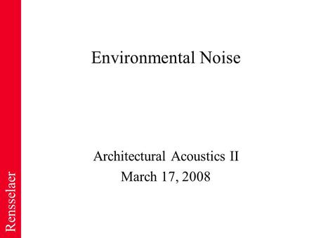 Rensselaer Environmental Noise Architectural Acoustics II March 17, 2008.