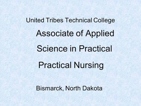 United Tribes Technical College Associate of Applied Bismarck, North Dakota Practical Nursing Science in Practical.