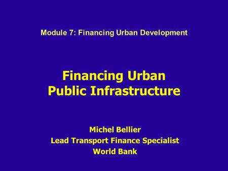 Financing Urban Public Infrastructure Michel Bellier Lead Transport Finance Specialist World Bank Module 7: Financing Urban Development.