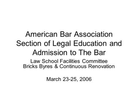 American Bar Association Section of Legal Education and Admission to The Bar Law School Facilities Committee Bricks Byres & Continuous Renovation March.