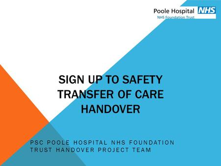 SIGN UP TO SAFETY TRANSFER OF CARE HANDOVER PSC POOLE HOSPITAL NHS FOUNDATION TRUST HANDOVER PROJECT TEAM.