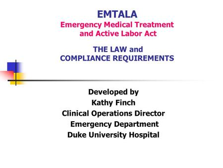EMTALA Emergency Medical Treatment and Active Labor Act THE LAW and COMPLIANCE REQUIREMENTS Developed by Kathy Finch Clinical Operations Director Emergency.