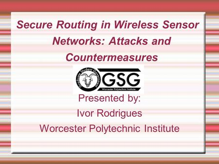 Secure Routing in Wireless Sensor Networks: Attacks and Countermeasures Presented by: Ivor Rodrigues Worcester Polytechnic Institute.