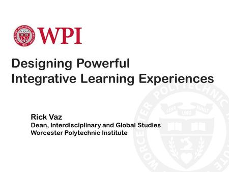 Designing Powerful Integrative Learning Experiences Rick Vaz Dean, Interdisciplinary and Global Studies Worcester Polytechnic Institute.