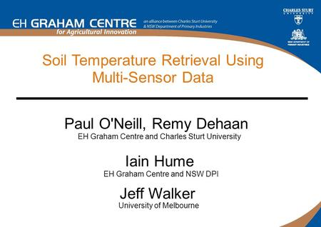 Soil Temperature Retrieval Using Multi-Sensor Data Paul O'Neill, Remy Dehaan EH Graham Centre and Charles Sturt University Jeff Walker University of Melbourne.