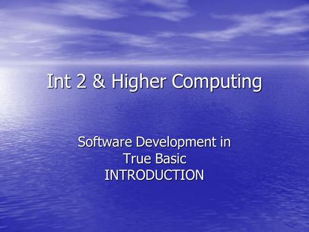 Int 2 & Higher Computing Software Development in True Basic INTRODUCTION.