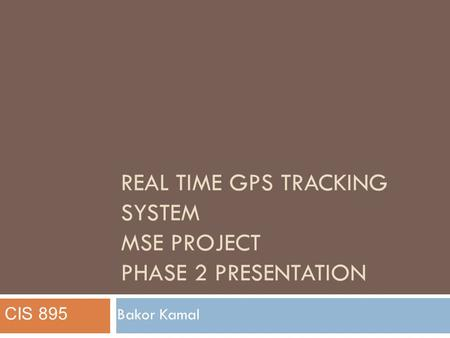 REAL TIME GPS TRACKING SYSTEM MSE PROJECT PHASE 2 PRESENTATION Bakor Kamal CIS 895.