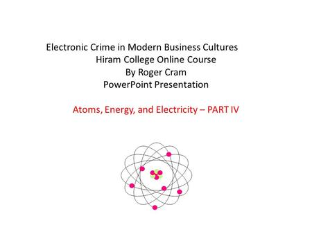 Electronic Crime in Modern Business Cultures Hiram College Online Course By Roger Cram PowerPoint Presentation Atoms, Energy, and Electricity – PART IV.