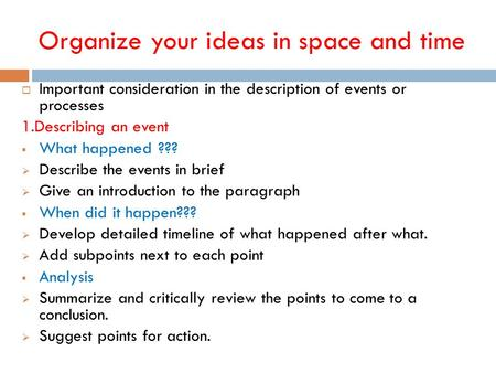 Organize your ideas in space and time  Important consideration in the description of events or processes 1.Describing an event  What happened ???  Describe.