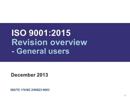 1 ISO/TC 176/SC 2/WG23 N063 ISO 9001:2015 Revision overview - General users December 2013.