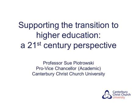 Supporting the transition to higher education: a 21 st century perspective Professor Sue Piotrowski Pro-Vice Chancellor (Academic) Canterbury Christ Church.