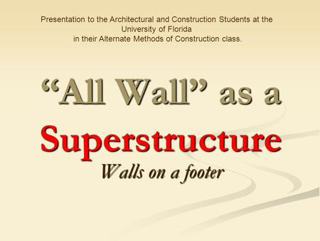 """All Wall"" as a Superstructure Walls on a footer Presentation to the Architectural and Construction Students at the University of Florida in their Alternate."