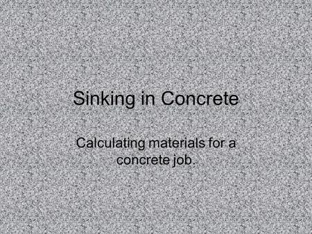 Sinking in Concrete Calculating materials for a concrete job.