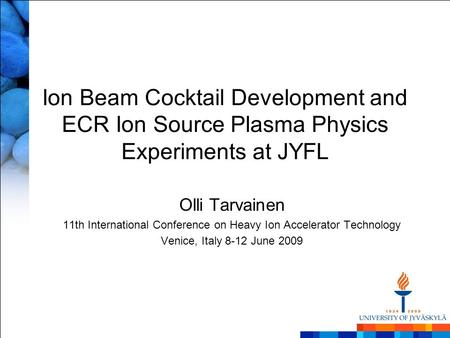 Ion Beam Cocktail Development and ECR Ion Source Plasma Physics Experiments at JYFL Olli Tarvainen 11th International Conference on Heavy Ion Accelerator.