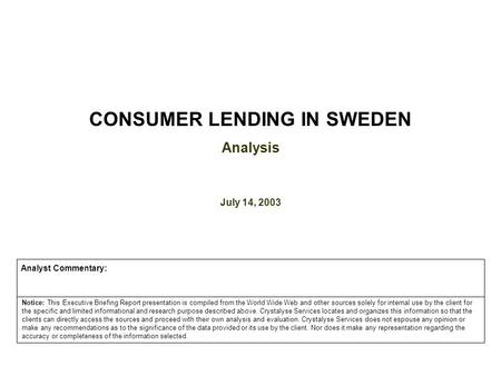 CONSUMER <strong>LENDING</strong> IN SWEDEN Analysis July 14, 2003 Notice: This Executive Briefing Report presentation is compiled from the World Wide Web and other sources.