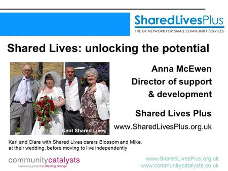 Www.SharedLivesPlus.org.uk www.communitycatalysts.co.uk Shared Lives: unlocking the potential Anna McEwen Director of support & development Shared Lives.