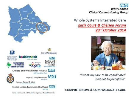 "Whole Systems Integrated Care Earls Court & Chelsea Forum 23 rd October 2014 COMPREHENSIVE & COMPASSIONATE CARE ""I want my care to be coordinated and not."