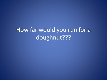 How far would you run for a doughnut???. How many calories are there in a doughnut??? 1 plain donut contains 185 calories. Which is equal to 0.774373.