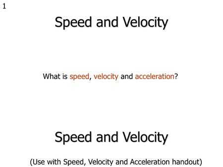 1 Speed and Velocity What is speed, velocity and acceleration? Speed and Velocity (Use with Speed, Velocity and Acceleration handout)