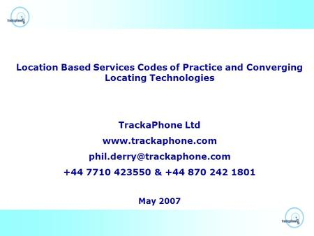 Location Based Services Codes of Practice and Converging Locating Technologies TrackaPhone Ltd  +44 7710.