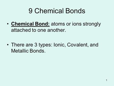 1 9 Chemical Bonds Chemical Bond: atoms or ions strongly attached to one another. There are 3 types: Ionic, Covalent, and Metallic Bonds.