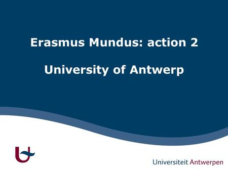 Erasmus Mundus: action 2 University of Antwerp. 1 EM(ECW) - UA Since 2009: -LOT 14: China (Co-ordinator) – CONNEC -LOT 16 : Argentina (Partner) – EADIC.