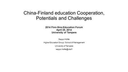 China-Finland education Cooperation, Potentials and Challenges 2014 Finn-Sino Education Forum April 25, 2014 University of Tampere Seppo Hölttä Higher.
