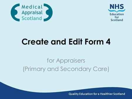 Quality Education for a Healthier Scotland Create and Edit Form 4 for Appraisers (Primary and Secondary Care)