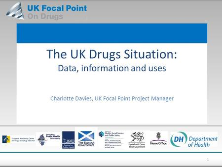 The UK Drugs Situation: Data, information and uses Charlotte Davies, UK Focal Point Project Manager 1.